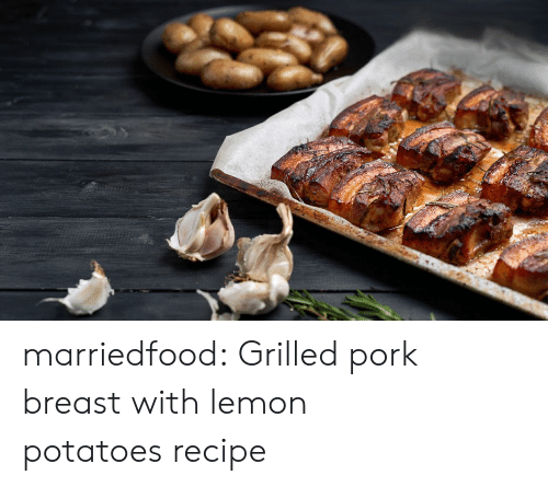 Tumblr, Blog, and Com: marriedfood: Grilled pork breast with lemon potatoesrecipe