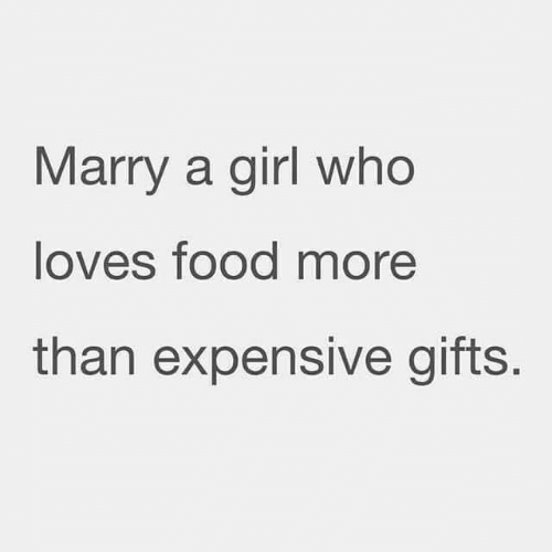 Food, Girl, and Who: Marry a girl who  loves food more  than expensive gifts.