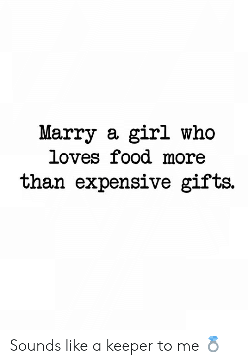 Food, Girl, and Who: Marry a girl who  loves food more  than expensive gifts. Sounds like a keeper to me 💍