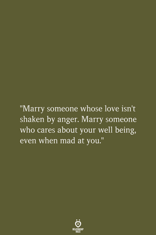"""Love, Mad, and Who: """"Marry someone whose love isn't  shaken by anger. Marry someone  who cares about your well being,  even when mad at you.""""  RELATIONSHIP  LES"""
