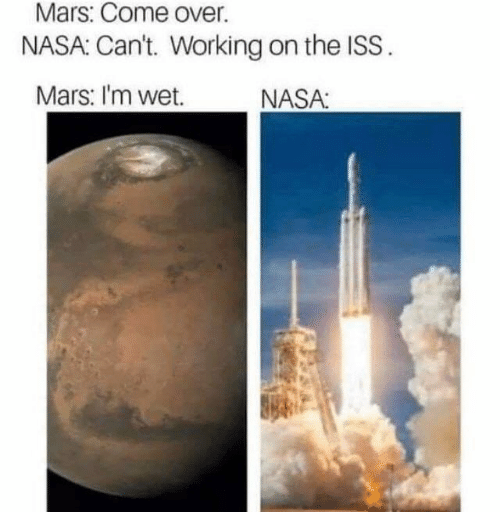 Come Over, Nasa, and Mars: Mars: Come over.  NASA: Can't. Working on the ISS.  Mars: I'm wet.  NASA: