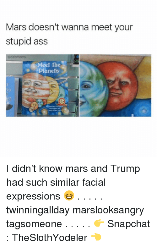 Ass, Memes, and Snapchat: Mars doesn't wanna meet your  stupid ass  @dabmoms  Meet the  Planets  ее  ES I didn't know mars and Trump had such similar facial expressions 😆 . . . . . twinningallday marslooksangry tagsomeone . . . . . 👉 Snapchat : TheSlothYodeler 👈