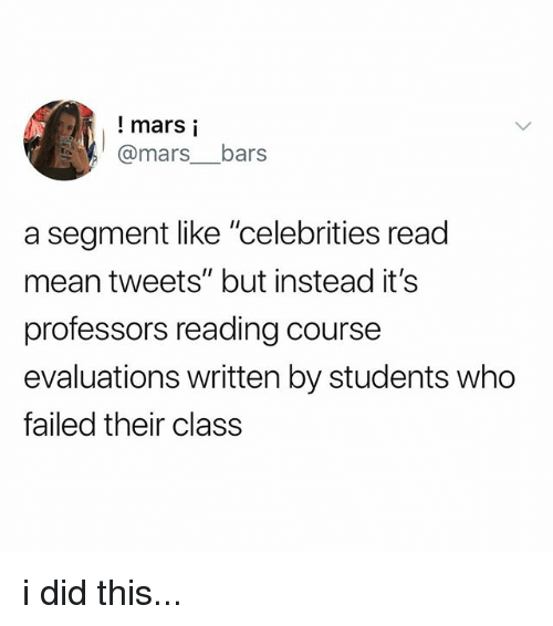 "Mars, Mean, and Celebrities: ! mars i  @mars__bars  a segment like ""celebrities read  mean tweets"" but instead it's  professors reading course  evaluations written by students who  failed their class i did this..."