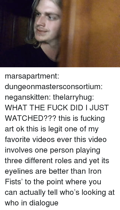 Fucking, Target, and Tumblr: marsapartment:  dungeonmastersconsortium:  neganskitten:  thelarryhug:  WHAT THE FUCK DID I JUST WATCHED???  this is fucking art ok  this is legit one of my favorite videos ever  this video involves one person playing three different roles and yet its eyelines are better than Iron Fists' to the point where you can actually tell who's looking at who in dialogue