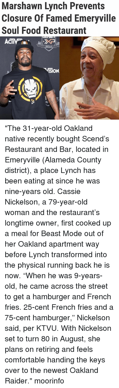 "Comfortable, Food, and Marshawn Lynch: Marshawn Lynch Prevents  Closure Of Famed Emeryville  Soul Food Restaurant  CIV  ISION ""The 31-year-old Oakland native recently bought Scend's Restaurant and Bar, located in Emeryville (Alameda County district), a place Lynch has been eating at since he was nine-years old. Cassie Nickelson, a 79-year-old woman and the restaurant's longtime owner, first cooked up a meal for Beast Mode out of her Oakland apartment way before Lynch transformed into the physical running back he is now. ""When he was 9-years-old, he came across the street to get a hamburger and French fries. 25-cent French fries and a 75-cent hamburger,"" Nickelson said, per KTVU. With Nickelson set to turn 80 in August, she plans on retiring and feels comfortable handing the keys over to the newest Oakland Raider."" moorinfo"