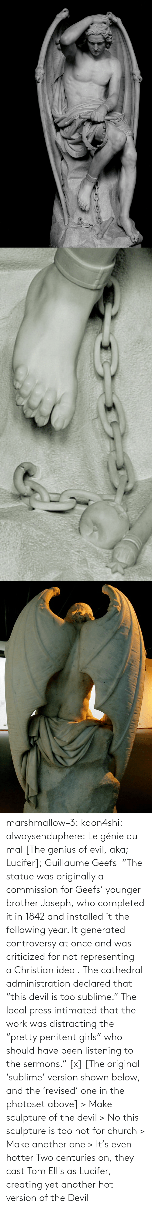 """Another One, Church, and Girls: marshmallow–3: kaon4shi:  alwaysenduphere:  Le génie du mal [The genius of evil, aka; Lucifer];Guillaume Geefs """"The statue was originally a commission for Geefs' younger brother Joseph, who completed it in 1842 and installed it the following year. It generated controversy at once and was criticized for not representing aChristianideal.The cathedral administration declared that """"this devil is too sublime.""""The local press intimated that the work was distracting the """"pretty penitent girls"""" who should have been listening to the sermons.""""[x] [The original 'sublime' version shown below, and the 'revised' one in the photoset above]  > Make sculpture of the devil > No this sculpture is too hot for church > Make another one > It's even hotter    Two centuries on, they cast Tom Ellis as Lucifer, creating yet another hot version of the Devil"""