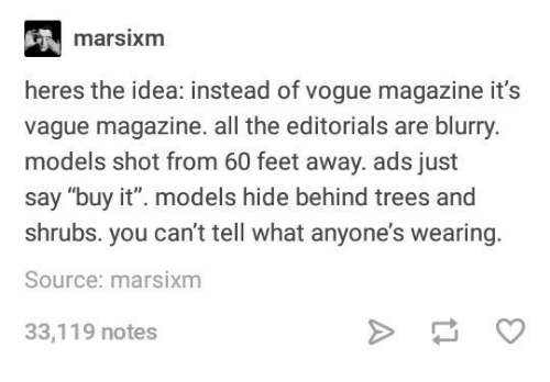 """Models, Trees, and Humans of Tumblr: marsixm  heres the idea: instead of vogue magazine it's  vague magazine. all the editorials are blurry.  models shot from 60 feet away. ads just  say """"buy it"""". models hide behind trees and  shrubs. you can't tell what anyone's wearing  Source: marsixm  33,119 notes"""