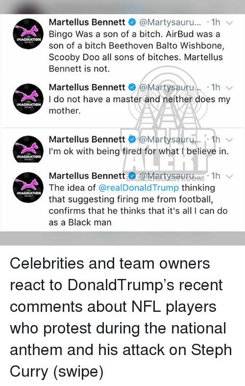 Bitch, Football, and Memes: Martellus Bennett @Martysauru... 1h  Bingo Was a son of a bitch. AirBud was a  son of a bitch Beethoven Balto Wishbone,  Scooby Doo all sons of bitches. Martellus  Bennett is not.  iMAGINATION  Martellus Bennett Martysauru. 1h  I do not have a master and neither does my  mother.  MAGINATION  Martellus Bennett e @Martysauru...-1h ﹀  I'm ok with being fired for what t believe in.  MAGINATION  Martellus Bennett @Martysauru..い. 1h ﹀  The idea of @realDonaldTrump thinking  that suggesting firing me from football  confirms that he thinks that it's all I can do  as a Black man  MAGINATION Celebrities and team owners react to DonaldTrump's recent comments about NFL players who protest during the national anthem and his attack on Steph Curry (swipe)