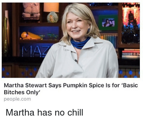 Chill, Memes, and No Chill: Martha Stewart Says Pumpkin Spice Is for 'Basic  Bitches Only'  people.com Martha has no chill