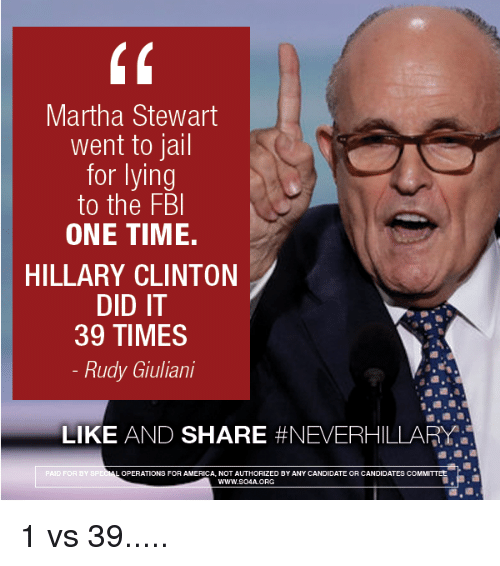 America, Fbi, and Hillary Clinton: Martha Stewart  went to jail  for lying  to the FBI  ONE TIME.  HILLARY CLINTON  DID IT  39 TIMES  Rudy Giuliani  LIKE  AND SHARE #NEVERHILLARY  ERATIONS FOR AMERICA NOT AUTHORIZED BY ANY CANDIDATE OR CANDIDATES COMMITTEE  PAID FOR BY SP  WWW.SOAA.ORG 1 vs 39.....
