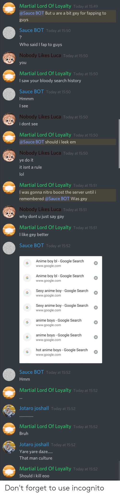 Anime, Bruh, and Google: Martial Lord Of Loyalty Today at 15:49  @Sauce BOT But u are a bit gey for fapping to  guys  Sauce BOT Today at 15:50  ?  Who said I fap to guys  Nobody Likes Luca Today at 15:50  you  Martial Lord Of Loyalty Today at 15:50  I saw your bloody search history  Sauce BOT Today at 15:50  Hmmm  I see  Nobody Likes Luca Today at 15:50  i dont see  Martial Lord Of Loyalty Today at 15:50  @Sauce BOT should i leek em  Nobody Likes Luca Today at 15:50  ye do it  it isnt a rule  lol  Martial Lord Of Loyalty Today at 15:51  I was gonna nitro boost the server until i  remembered @Sauce BOT Was gey  Nobody Likes Luca Today at 15:51  why dont u just say gay  Martial Lord Of Loyalty Today at 15:51  I like gey better  Sauce BOT Today at 15:52  Anime boy bl - Google Search  www.google.com  Anime boy bl - Google Search  www.google.com  Sexy anime boy - Google Search  www.google.com  Sexy anime boy - Google Search  www.google.com  anime boys Google Search  www.google.com  anime boys Google Search  www.google.com  hot anime boys - Google Search  www.google.com  Sauce BOT Today at 15:52  Hmm  Martial Lord Of Loyalty Today at 15:52  Jotaro joshall Today at 15:52  Martial Lord Of Loyalty Today at 15:52  Bruh  Jotaro joshall Today at 15:52  Yare yare daze....  That man culture  Martial Lord Of Loyalty Today at 15:52  Should i kill eoo Don't forget to use incognito