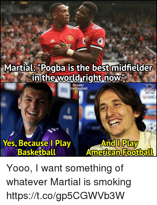 "Basketball, Football, and Memes: Martials""Pogba is the best midfielder  in the world right now""  Fb.com/  TrollFootball  OČCER?  Yes, Because l Play  Basketball  And I Play  American Football Yooo, I want something of whatever Martial is smoking https://t.co/gp5CGWVb3W"