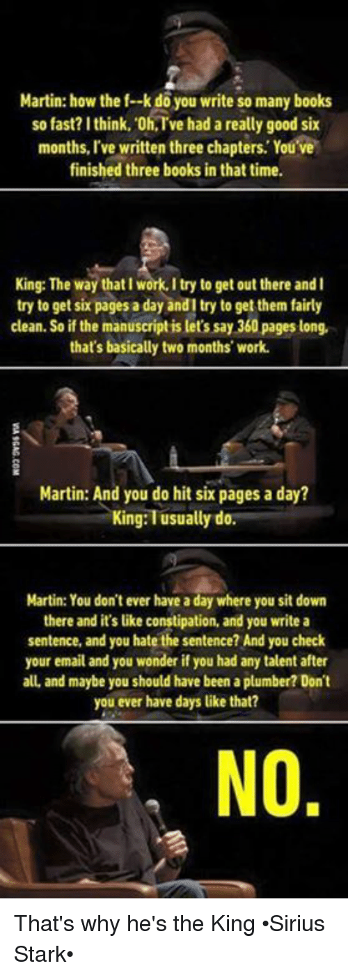 Memes, Sirius, and 🤖: Martin: how the f--k you write many books  so fast? think, oh,Tve had a really good six  months, I've written three chapters. You ve  finished three books in that time.  King: The way thatlwork. I try to get out there and l  try to get six pages a day andl try to get them fairly  ean. So if the manuscript is let's say 360 pages long  that's basically two months' work.  Martin: And you do hit six pages a day?  King: usually do.  Martin: You don't ever have a day where you sit down  there and it's like constipation, and you write a  sentence, and you hate the sentence? And you check  your email and you wonder if you had any talent after  alL and maybe you should have been a plumber? Don't  you ever have days like that?  NO That's why he's the King •Sirius Stark•