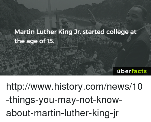 College, Martin, and Martin Luther King Jr.: Martin Luther King Jr. started college at  the age of 15.  überfacts http://www.history.com/news/10-things-you-may-not-know-about-martin-luther-king-jr