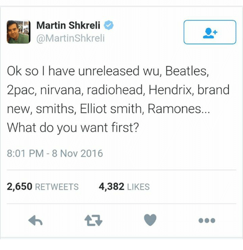 Dank, Martin, and Martin Shkreli: Martin Shkreli  Martin Shkreli  Ok so I have unreleased Wu Beatles  2pac, nirvana, radiohead, Hendrix, brand  new, smiths, Elliot smith, Ramones.  What do you want first?  8:01 PM 8 Nov 2016  2,650  RETWEETS 4,382  LIKES