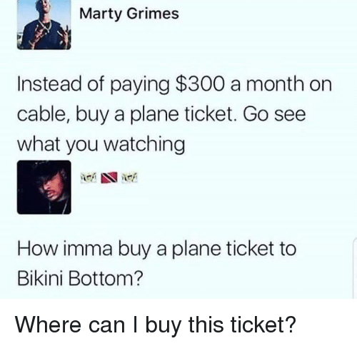 Bikini Bottom, Bikini, and How: Marty Grimes  Instead of paying $300 a month on  cable, buy a plane ticket. Go see  what you watching  How imma buy a plane ticket to  Bikini Bottom? Where can I buy this ticket?