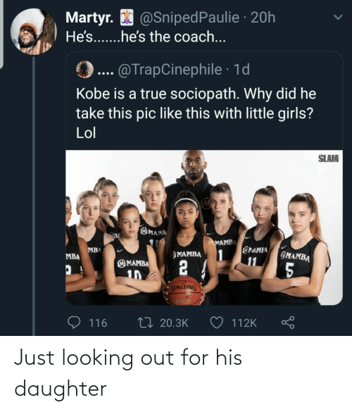 Girls, Lol, and True: Martyr. O @SnipedPaulie · 20h  He's...he's the coach...  @TrapCinephile · 1d  Kobe is a true sociopath. Why did he  take this pic like this with little girls?  Lol  SLAM  MAMB  MAMBA  @PAMEA  1  11  MBA  IMAMBA  ЭМАМВА  MBA  2 4  M MAMBA  5  10  SPALDING  27 20.3K  116  112K Just looking out for his daughter