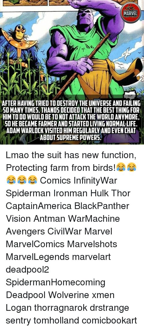 Life, Lmao, and Memes: MARVEL  AFTER HAVING TRIED TO DESTROY THE UNIVERSE AND FAILING  SO MANY TIMES, THANO5 DECIDED THAT THE BEST THING FOR  HIM TO DO WOULD BE TO NOT ATTACK THE WORLD ANYMORE,  SO HE BECAME FARMER AND STARTED LIVING NORMAL LIFE.  ADAM WARLOCK VISITED HIM REGULARLY AND EVEN CHAT  ABOUT SUPREME POWERS. Lmao the suit has new function, Protecting farm from birds!😂😂😂😂😂 Comics InfinityWar Spiderman Ironman Hulk Thor CaptainAmerica BlackPanther Vision Antman WarMachine Avengers CivilWar Marvel MarvelComics Marvelshots MarvelLegends marvelart deadpool2 SpidermanHomecoming Deadpool Wolverine xmen Logan thorragnarok drstrange sentry tomholland comicbookart