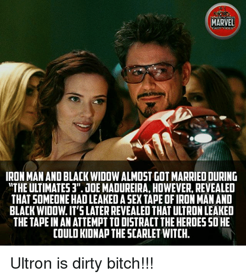 "Bitch, Iron Man, and Memes: MARVEL  ALT FICE  IRON MAN AND BLACK WIDOW ALMOST GOT MARRIED DURING  ""THE ULTIMATES 3'JDE MADUREIRA, HOWEVER, REVEALED  THAT SOMEONE HAD LEAKED A SEX TAPE OF IRON MAN AND  BLACK WIDOW. IT'SLATER REVEALED THAT ULTRON LEAKED  THE TAPE IN AN ATTEMPT TO DISTRACT THE HEROES SO HE  COULD KIDNAP THE SCARLET WITCH. Ultron is dirty bitch!!!"