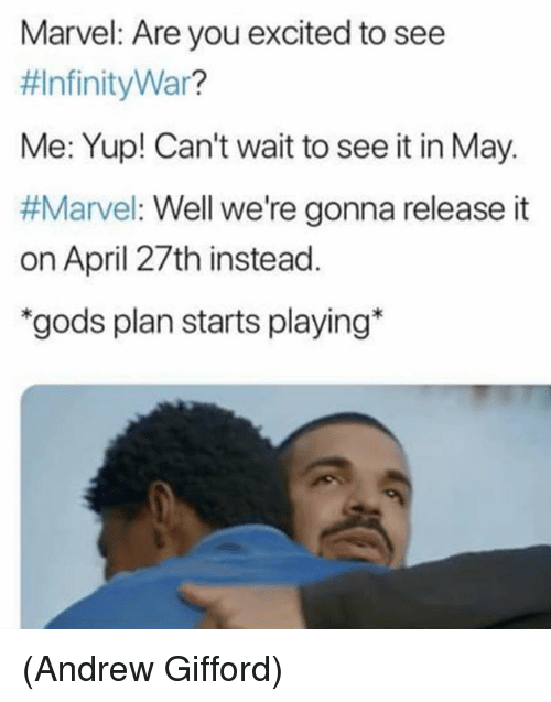 "Memes, Marvel, and April: Marvel: Are you excited to see  #InfinityWar?  Me: Yup! Can't wait to see it in May.  #Marvel: Well we're gonna release it  on April 27th instead  ""gods plan starts playing* (Andrew Gifford)"