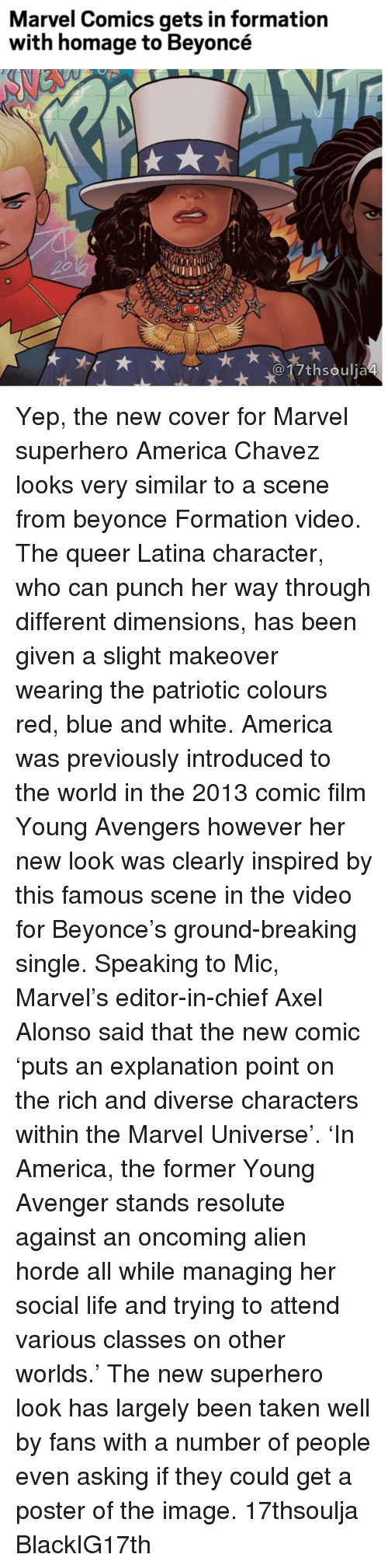 Marvel Comics, Memes, and Formation: Marvel Comics gets in formation  with homage to Beyoncé  017th soulja4 Yep, the new cover for Marvel superhero America Chavez looks very similar to a scene from beyonce Formation video. The queer Latina character, who can punch her way through different dimensions, has been given a slight makeover wearing the patriotic colours red, blue and white. America was previously introduced to the world in the 2013 comic film Young Avengers however her new look was clearly inspired by this famous scene in the video for Beyonce's ground-breaking single. Speaking to Mic, Marvel's editor-in-chief Axel Alonso said that the new comic 'puts an explanation point on the rich and diverse characters within the Marvel Universe'. 'In America, the former Young Avenger stands resolute against an oncoming alien horde all while managing her social life and trying to attend various classes on other worlds.' The new superhero look has largely been taken well by fans with a number of people even asking if they could get a poster of the image. 17thsoulja BlackIG17th