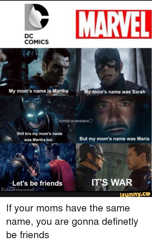 Friends, Moms, and Marvel: MARVEL  DC  COMICS  My mom's name is Martha  y mom's name was Sarah  tumbir.evanstanx  Shit bro my mom's name  was Martha toc  But my mom's name was Maria  Let's be friends  IT'S WAR  ifunny.ce <p>If your moms have the same name, you are gonna definetly be friends</p>