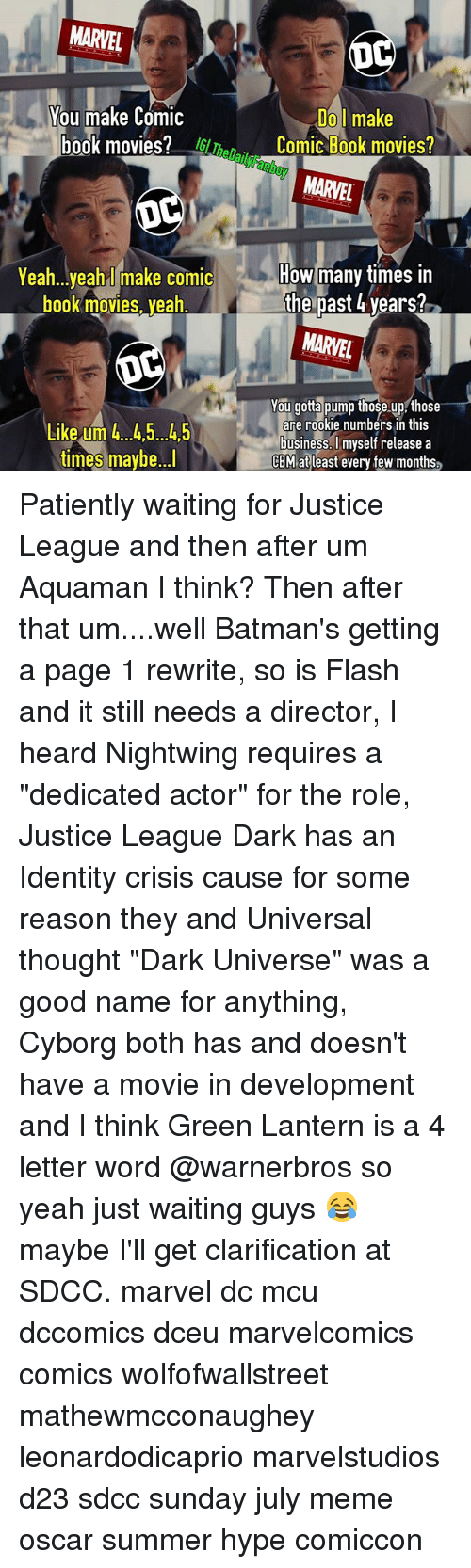 """How Many Times, Hype, and Meme: MARVEL  Do l make  Comic Book movies?  You make Comic  book movies?Th  MARVEL  Yea h...yeah make comic  book movies, yeah  How many times in  the past 4 years?  MARVEL  You gotta pump those up those  are rookie numbers in this  business.lmyself release a  CBM at least every few months  gtoe up  Like um 4.45...45  times maybe...l Patiently waiting for Justice League and then after um Aquaman I think? Then after that um....well Batman's getting a page 1 rewrite, so is Flash and it still needs a director, I heard Nightwing requires a """"dedicated actor"""" for the role, Justice League Dark has an Identity crisis cause for some reason they and Universal thought """"Dark Universe"""" was a good name for anything, Cyborg both has and doesn't have a movie in development and I think Green Lantern is a 4 letter word @warnerbros so yeah just waiting guys 😂 maybe I'll get clarification at SDCC. marvel dc mcu dccomics dceu marvelcomics comics wolfofwallstreet mathewmcconaughey leonardodicaprio marvelstudios d23 sdcc sunday july meme oscar summer hype comiccon"""
