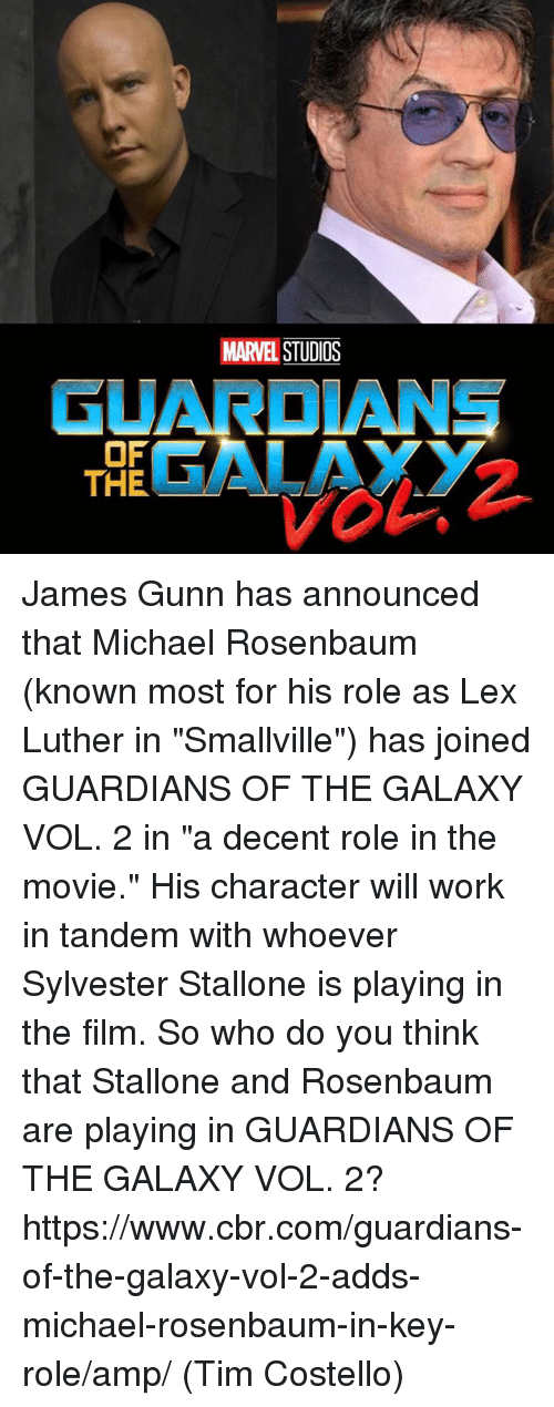 """Memes, 🤖, and Luther: MARVEL  GUARDIANS  OF  GALAXY  THE James Gunn has announced that Michael Rosenbaum (known most for his role as Lex Luther in """"Smallville"""") has joined GUARDIANS OF THE GALAXY VOL. 2 in """"a decent role in the movie."""" His character will work in tandem with whoever Sylvester Stallone is playing in the film.   So who do you think that Stallone and Rosenbaum are playing in GUARDIANS OF THE GALAXY VOL. 2?  https://www.cbr.com/guardians-of-the-galaxy-vol-2-adds-michael-rosenbaum-in-key-role/amp/  (Tim Costello)"""