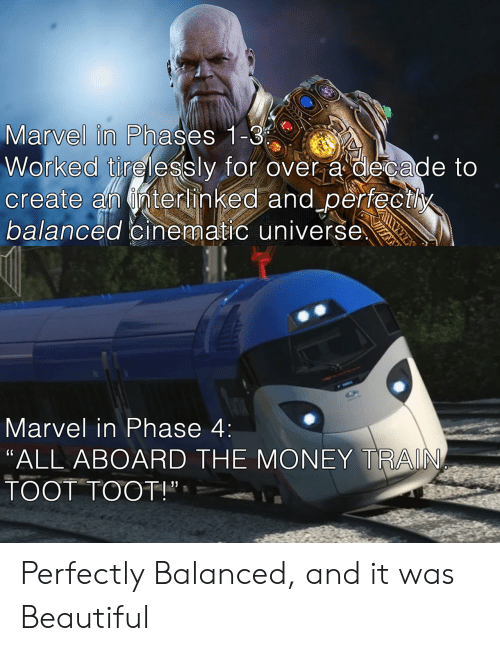 "Beautiful, Money, and Marvel: Marvel in Phases 1 C  Worked tirelessly for over a decade to  create an nterhinked and perfectly  balanced cinematic universe  Marvel in Phase 4:  ""ALL ABOARD THE MONEY TRAIN  TOOT TOOT!"", Perfectly Balanced, and it was Beautiful"