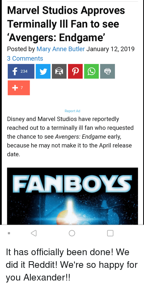 Disney, Reddit, and Avengers: Marvel Studios Approves  Terminally IIl Fan to see  'Avengers: Endgame'  Posted by Mary Anne Butler January 12, 2019  3 Comments  234  7  Report Ad  Disney and Marvel Studios have reportedly  reached out to a terminally ill fan who requested  the chance to see Avengers: Endgame early,  because he may not make it to the April release  date  FANBOYS  囗