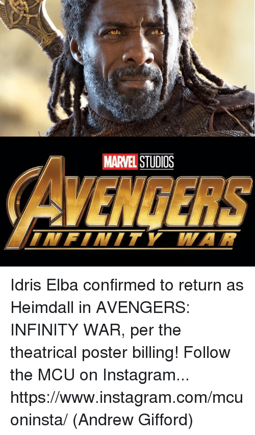 Idris Elba, Instagram, and Memes: MARVEL STUDIOS Idris Elba confirmed to return as Heimdall in AVENGERS: INFINITY WAR, per the theatrical poster billing!  Follow the MCU on Instagram... https://www.instagram.com/mcuoninsta/  (Andrew Gifford)