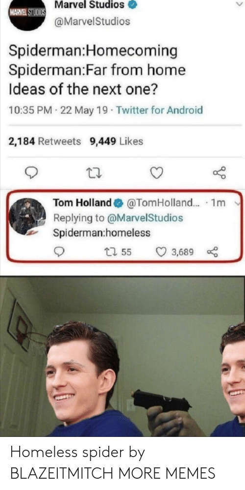 Android, Dank, and Homeless: Marvel Studios  MARVEL STUDIOS  @MarvelStudios  Spiderman:Homecoming  Spiderman:Far from home  Ideas of the next one?  10:35 PM 22 May 19 Twitter for Android  2,184 Retweets 9,449 Likes  Tom Holland  @TomHolland.. 1m  Replying to @MarvelStudios  Spiderman:homeless  t1 55  3,689 Homeless spider by BLAZEITMITCH MORE MEMES