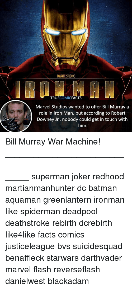 Batman, Facts, and Iron Man: MARVEL STUDIOS  TRUECOMICFACTS  Marvel Studios wanted to offer Bill Murray a  role in Iron Man, but according to Robert  Downey Jr., nobody could get in touch with  him Bill Murray War Machine! ⠀_______________________________________________________ superman joker redhood martianmanhunter dc batman aquaman greenlantern ironman like spiderman deadpool deathstroke rebirth dcrebirth like4like facts comics justiceleague bvs suicidesquad benaffleck starwars darthvader marvel flash reverseflash danielwest blackadam