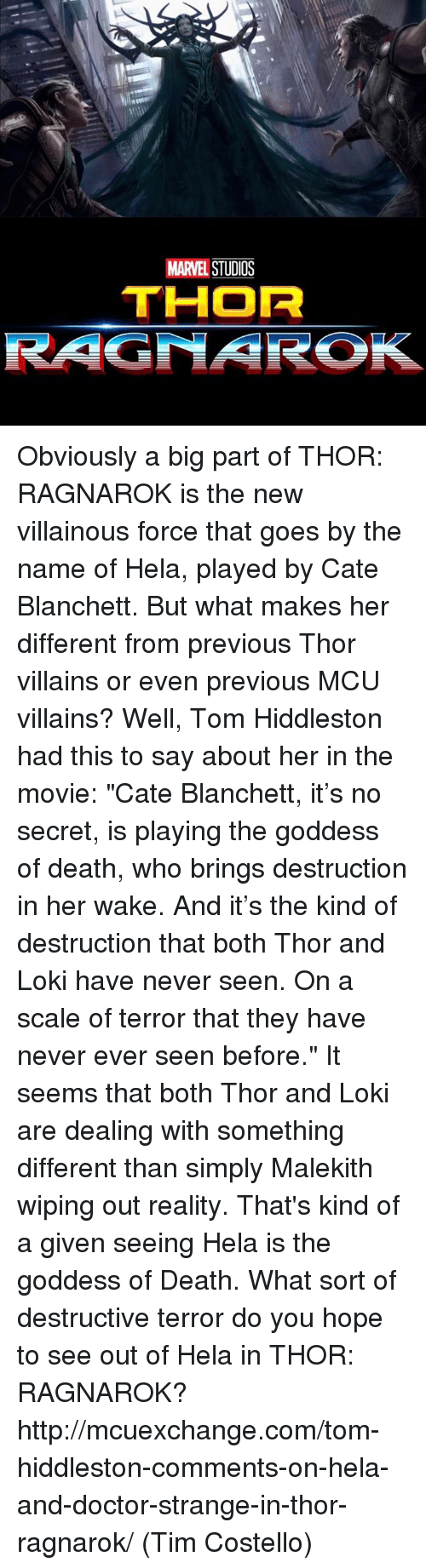 """Doctor, Memes, and Movies: MARVEL  STUDOS  THOR  RAGNAROK Obviously a big part of THOR: RAGNAROK is the new villainous force that goes by the name of Hela, played by Cate Blanchett. But what makes her different from previous Thor villains or even previous MCU villains?  Well, Tom Hiddleston had this to say about her in the movie: """"Cate Blanchett, it's no secret, is playing the goddess of death, who brings destruction in her wake. And it's the kind of destruction that both Thor and Loki have never seen. On a scale of terror that they have never ever seen before.""""  It seems that both Thor and Loki are dealing with something different than simply Malekith wiping out reality. That's kind of a given seeing Hela is the goddess of Death. What sort of destructive terror do you hope to see out of Hela in THOR: RAGNAROK?  http://mcuexchange.com/tom-hiddleston-comments-on-hela-and-doctor-strange-in-thor-ragnarok/  (Tim Costello)"""