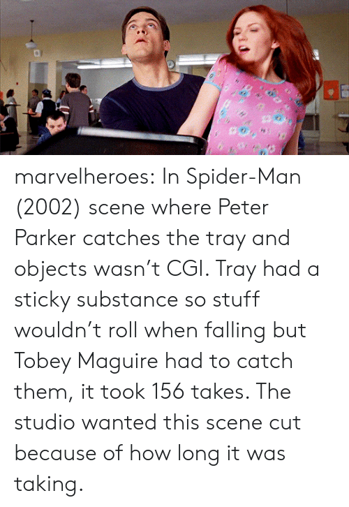 Spider, SpiderMan, and Tobey Maguire: marvelheroes: In Spider-Man (2002) scene where Peter Parker catches the tray and objects wasn't CGI. Tray had a sticky substance so stuff wouldn't roll when falling but Tobey Maguire had to catch them, it took 156 takes. The studio wanted this scene cut because of how long it was taking.