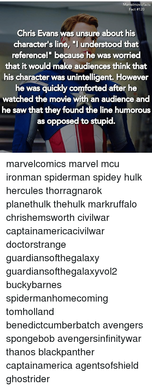 "Chris Evans, Memes, and Saw: Marvelmoviefacts  Fact #120  Chris Evans was unsure about his  character's line, ""l understood that  referencel' because he was worried  that it would make audiences think that  his character was unintelligent. However  he was quickly comforted after he  watched the movie with an audience and  he saw that they found the line humorous  as opposed to stupid. marvelcomics marvel mcu ironman spiderman spidey hulk hercules thorragnarok planethulk thehulk markruffalo chrishemsworth civilwar captainamericacivilwar doctorstrange guardiansofthegalaxy guardiansofthegalaxyvol2 buckybarnes spidermanhomecoming tomholland benedictcumberbatch avengers spongebob avengersinfinitywar thanos blackpanther captainamerica agentsofshield ghostrider"