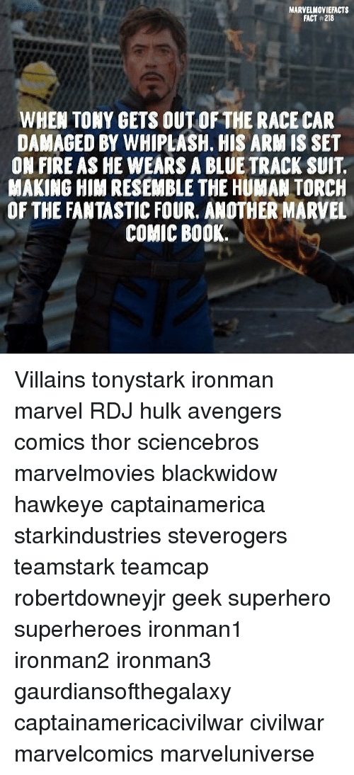 Fantastic Four, Fire, and Memes: MARVELMOVIEFACTS  FACT 218  WHEN TONY GETS OUT OF THE RACE CAR  DAMAGED BY WHIPLASH, HIS ARM IS SET  ON FIRE AS HE WEARS A BLUE TRACK SUIT  MAKING HIM RESEMBLE THE HUMAN TORCH  OF THE FANTASTIC FOUR, ANOTHER MARVEL  COMIC BOOK. Villains tonystark ironman marvel RDJ hulk avengers comics thor sciencebros marvelmovies blackwidow hawkeye captainamerica starkindustries steverogers teamstark teamcap robertdowneyjr geek superhero superheroes ironman1 ironman2 ironman3 gaurdiansofthegalaxy captainamericacivilwar civilwar marvelcomics marveluniverse