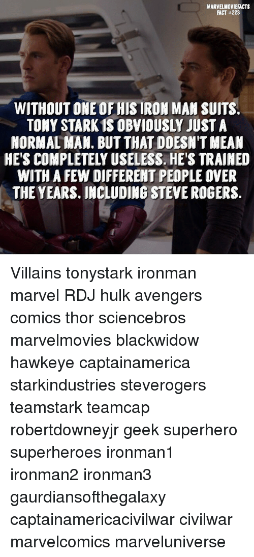 Iron Man, Memes, and Superhero: MARVELMOVIEFACTS  FACT #223  WITHOUT ONE OF HIS IRON MAN SUITS  TONY STARK 1S OBVIOUSLY JUST A  NORMAL HAN. BUT THAT DOESN'T MEAN  HE'S COMPLETELY USELESS. HE'S TRAINED  WITH A FEW DIFFERENT PEOPLE OVER  THE YEARS, INCLUDING STEVE ROGERS. Villains tonystark ironman marvel RDJ hulk avengers comics thor sciencebros marvelmovies blackwidow hawkeye captainamerica starkindustries steverogers teamstark teamcap robertdowneyjr geek superhero superheroes ironman1 ironman2 ironman3 gaurdiansofthegalaxy captainamericacivilwar civilwar marvelcomics marveluniverse