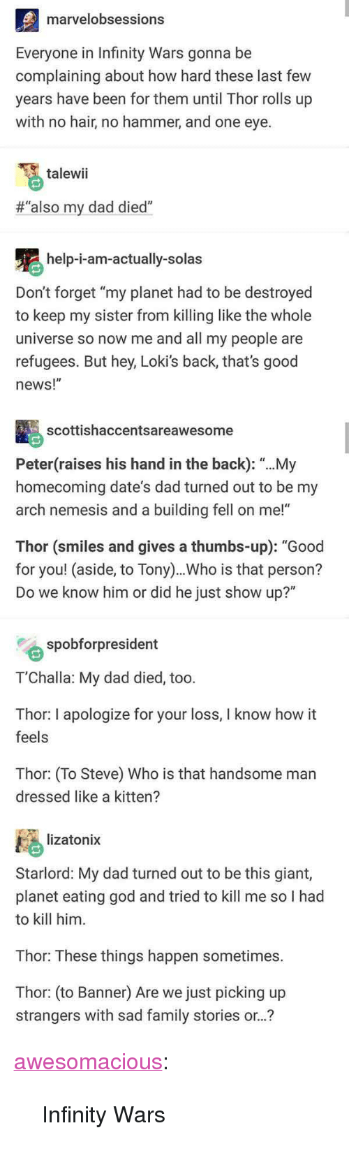 "Dad, Family, and God: marvelobsessions  Everyone in Infinity Wars gonna be  complaining about how hard these last few  years have been for them until Thor rolls up  with no hair, no hammer, and one eye.  talewii  #""also my dad died""  help-i-am-actually-solas  Don't forget ""my planet had to be destroyed  to keep my sister from killing like the whole  universe so now me and all my people are  refugees. But hey, Loki's back, that's good  news!""  scottishaccentsareawesome  Peter(raises his hand in the back): ""...My  homecoming date's dad turned out to be my  arch nemesis and a building fell on me!""  Thor (smiles and gives a thumbs-up): ""Good  for you! (aside, to Tony)..Who is that person?  Do we know him or did he just show up?""  spobforpresident  T'Challa: My dad died, too.  Thor: I apologize for your loss, I know how it  feels  Thor: (To Steve) Who is that handsome man  dressed like a kitten?  lizatonix  Starlord: My dad turned out to be this giant,  planet eating god and tried to kill me so I had  to kill him  Thor: These things happen sometimes.  Thor: (to Banner) Are we just picking up  strangers with sad family stories or..? <p><a href=""http://awesomacious.tumblr.com/post/172727010645/infinity-wars"" class=""tumblr_blog"">awesomacious</a>:</p>  <blockquote><p>Infinity Wars</p></blockquote>"