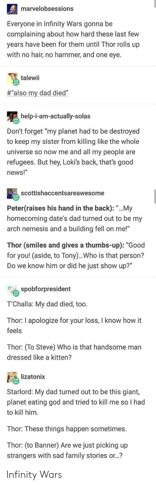 """Dad, Family, and God: marvelobsessions  Everyone in Infinity Wars gonna be  complaining about how hard these last few  years have been for them until Thor rolls up  with no hair, no hammer, and one eye.  talewii  #""""also my dad died""""  help-i-am-actually-solas  Don't forget """"my planet had to be destroyed  to keep my sister from killing like the whole  universe so now me and all my people are  refugees. But hey, Loki's back, that's good  news!""""  scottishaccentsareawesome  Peter(raises his hand in the back): """"...My  homecoming date's dad turned out to be my  arch nemesis and a building fell on me!""""  Thor (smiles and gives a thumbs-up): """"Good  for you! (aside, to Tony)..Who is that person?  Do we know him or did he just show up?""""  spobforpresident  T'Challa: My dad died, too.  Thor: I apologize for your loss, I know how it  feels  Thor: (To Steve) Who is that handsome man  dressed like a kitten?  lizatonix  Starlord: My dad turned out to be this giant,  planet eating god and tried to kill me so I had  to kill him  Thor: These things happen sometimes.  Thor: (to Banner) Are we just picking up  strangers with sad family stories or..? Infinity Wars"""