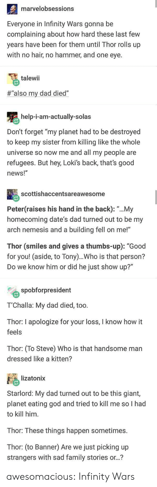 """Dad, Family, and God: marvelobsessions  Everyone in Infinity Wars gonna be  complaining about how hard these last few  years have been for them until Thor rolls up  with no hair, no hammer, and one eye.  talewii  #""""also my dad died""""  help-i-am-actually-solas  Don't forget """"my planet had to be destroyed  to keep my sister from killing like the whole  universe so now me and all my people are  refugees. But hey, Loki's back, that's good  news!""""  scottishaccentsareawesome  Peter(raises his hand in the back): """"...My  homecoming date's dad turned out to be my  arch nemesis and a building fell on me!""""  Thor (smiles and gives a thumbs-up): """"Good  for you! (aside, to Tony)..Who is that person?  Do we know him or did he just show up?""""  spobforpresident  T'Challa: My dad died, too.  Thor: I apologize for your loss, I know how it  feels  Thor: (To Steve) Who is that handsome man  dressed like a kitten?  lizatonix  Starlord: My dad turned out to be this giant,  planet eating god and tried to kill me so I had  to kill him  Thor: These things happen sometimes.  Thor: (to Banner) Are we just picking up  strangers with sad family stories or..? awesomacious:  Infinity Wars"""