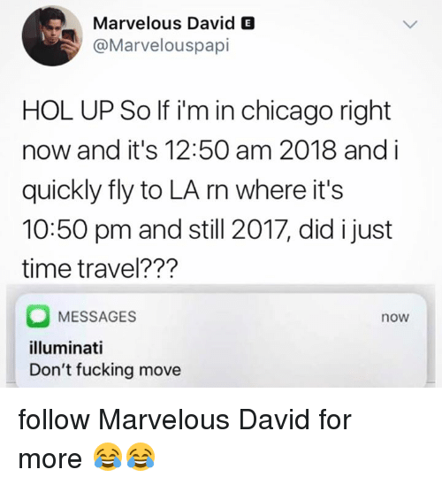 Chicago, Fucking, and Illuminati: Marvelous David E  @Marvelouspapi  HOL UP So If i'm in chicago right  now and it's 12:50 am 2018 and i  quickly fly to LA rn where it's  10:50 pm and still 2017, did i just  time travel???  MESSAGES  illuminati  Don't fucking move  now follow Marvelous David for more 😂😂