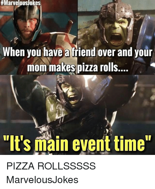 """Memes, Pizza, and Main Event:  #Marvelous/okes  When you have a friend over and your  mom makes pizza rolls...  """"It's main event time"""" PIZZA ROLLSSSSS MarvelousJokes"""