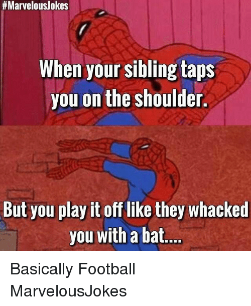 Football, Memes, and Marvelous:  #Marvelous/okes  When your sibling taps  you on the shoulder.  But you play it off like they whacked  you with a bat Basically Football MarvelousJokes