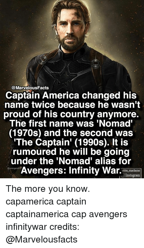 America, Instagram, and Memes: @MarvelousFacts  Captain America changed his  name twice because he wasn't  proud of his country anymore.  The first name was 'Nomad  (1970s) and the second was  The Captain' (1990s). It is  rumoured he will be going  under the 'Nomad' alias for  Avengers: Infny War  etite madame  Instagram The more you know. capamerica captain captainamerica cap avengers infinitywar credits: @Marvelousfacts