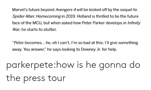 "Bad, Future, and Movies: Marvel's future beyond Avengers 4will be kicked off by the sequel to  Spider-Man: Homecoming in 2019. Holland is thrilled to be the future  face of the MCU, but when asked how Peter Parker develops in Infinity  War, he starts to stutter.  ""Peter becomes... he, ohl can't, I'm so bad at this. r'l give something  away. You answer,"" he says looking to Downey Jr. for help. parkerpete:how is he gonna do the press tour"