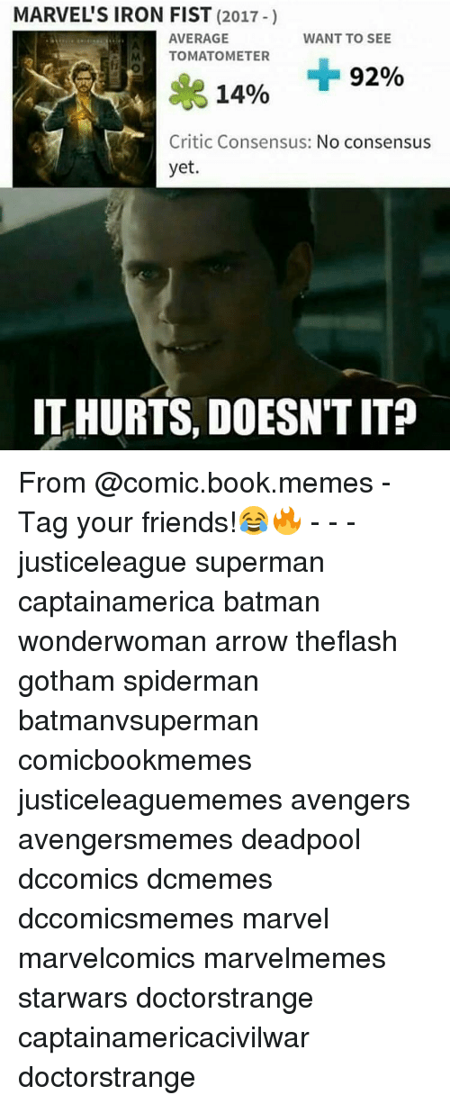 Memes, 🤖, and Iron Fist: MARVEL'S IRON FIST  (2017  AVERAGE  WANT TO SEE  TOMATOMETER  92%  14%  Critic Consensus: No consensus  yet  ITHURTS, DOESN'T IT? From @comic.book.memes - Tag your friends!😂🔥 - - - justiceleague superman captainamerica batman wonderwoman arrow theflash gotham spiderman batmanvsuperman comicbookmemes justiceleaguememes avengers avengersmemes deadpool dccomics dcmemes dccomicsmemes marvel marvelcomics marvelmemes starwars doctorstrange captainamericacivilwar doctorstrange