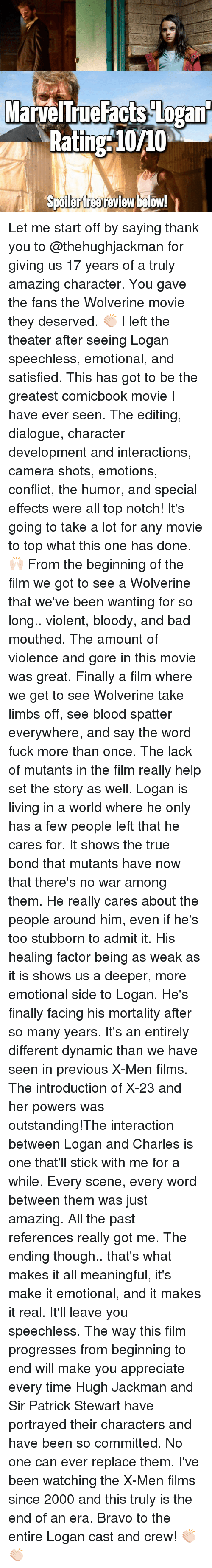 Memes, X-Men, and Hugh Jackman: MarvelTrueFacts Logant  Rating 10/10  Spoilerfree review below! Let me start off by saying thank you to @thehughjackman for giving us 17 years of a truly amazing character. You gave the fans the Wolverine movie they deserved. 👏🏻 I left the theater after seeing Logan speechless, emotional, and satisfied. This has got to be the greatest comicbook movie I have ever seen. The editing, dialogue, character development and interactions, camera shots, emotions, conflict, the humor, and special effects were all top notch! It's going to take a lot for any movie to top what this one has done. 🙌🏻 From the beginning of the film we got to see a Wolverine that we've been wanting for so long.. violent, bloody, and bad mouthed. The amount of violence and gore in this movie was great. Finally a film where we get to see Wolverine take limbs off, see blood spatter everywhere, and say the word fuck more than once. The lack of mutants in the film really help set the story as well. Logan is living in a world where he only has a few people left that he cares for. It shows the true bond that mutants have now that there's no war among them. He really cares about the people around him, even if he's too stubborn to admit it. His healing factor being as weak as it is shows us a deeper, more emotional side to Logan. He's finally facing his mortality after so many years. It's an entirely different dynamic than we have seen in previous X-Men films. The introduction of X-23 and her powers was outstanding!The interaction between Logan and Charles is one that'll stick with me for a while. Every scene, every word between them was just amazing. All the past references really got me. The ending though.. that's what makes it all meaningful, it's make it emotional, and it makes it real. It'll leave you speechless. The way this film progresses from beginning to end will make you appreciate every time Hugh Jackman and Sir Patrick Stewart have portrayed their characters and ha