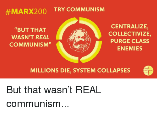 "Communism, Enemies, and Class:  #MARX200  TRY COMMUNISM  ""BUT THAT  WASN'T REAL  COMMUNISM""  CENTRALIZE,  COLLECTIVIZE,  PURGE CLASS  ENEMIES  MILLIONS DIE, SYSTEM COLLAPSES"