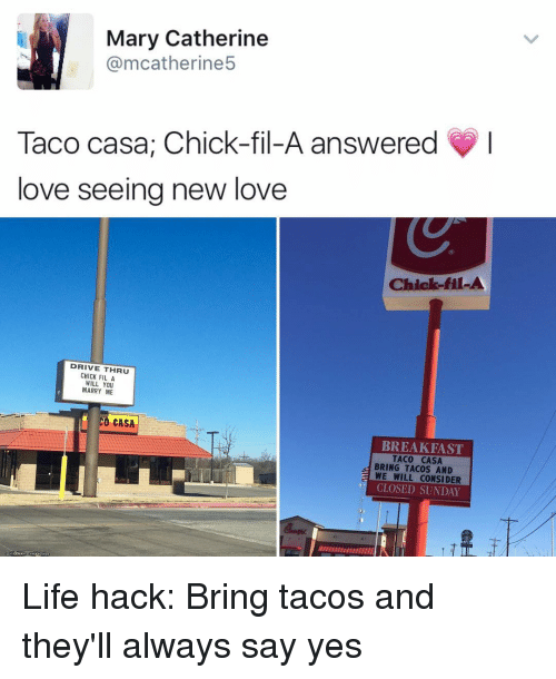 Chick-Fil-A, Memes, and Life Hack: Mary Catherine  @mcatherine5  Taco casa, Chick-fil-A answered  love seeing new love  Chick-fil-A  DRIVE THRU  CHICK FIL A  WILL YOU  MARRY ME  CASA  BREAKFAST  TACO CASA  BRING TACOS AND  E WE WILL CONSIDER  CLOSED SUNDAY Life hack: Bring tacos and they'll always say yes